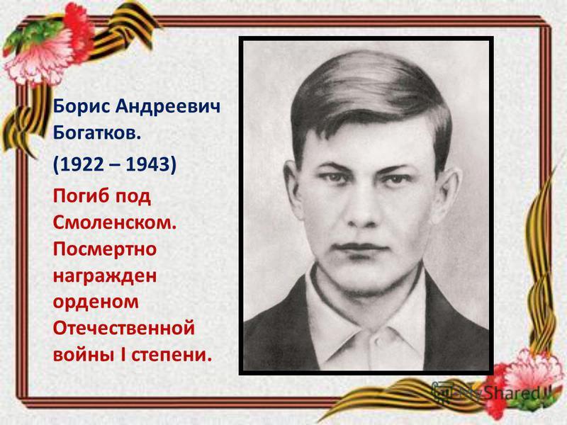 Борис Андреевич Богатков. (1922 – 1943) Погиб под Смоленском. Посмертно награжден орденом Отечественной войны I степени.