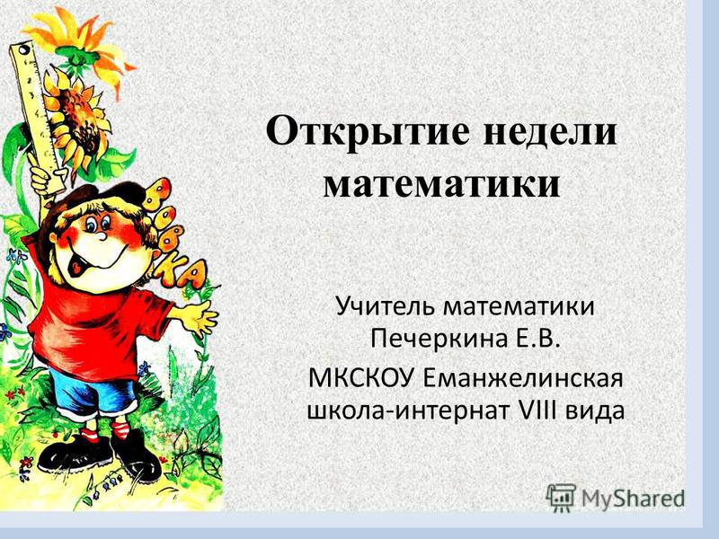 Открытие недели математики Учитель математики Печеркина Е.В. МКСКОУ Еманжелинская школа-интернат VIII вида