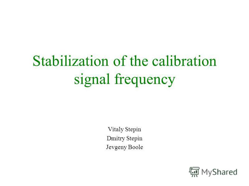 Stabilization of the calibration signal frequency Vitaly Stepin Dmitry Stepin Jevgeny Boole