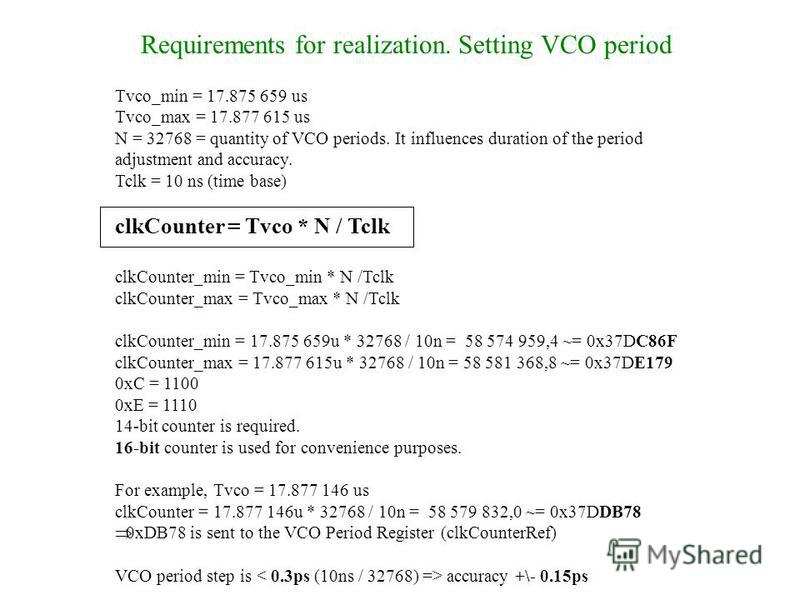 Requirements for realization. Setting VCO period Tvco_min = 17.875 659 us Tvco_max = 17.877 615 us N = 32768 = quantity of VCO periods. It influences duration of the period adjustment and accuracy. Tclk = 10 ns (time base) clkCounter = Tvco * N / Tcl