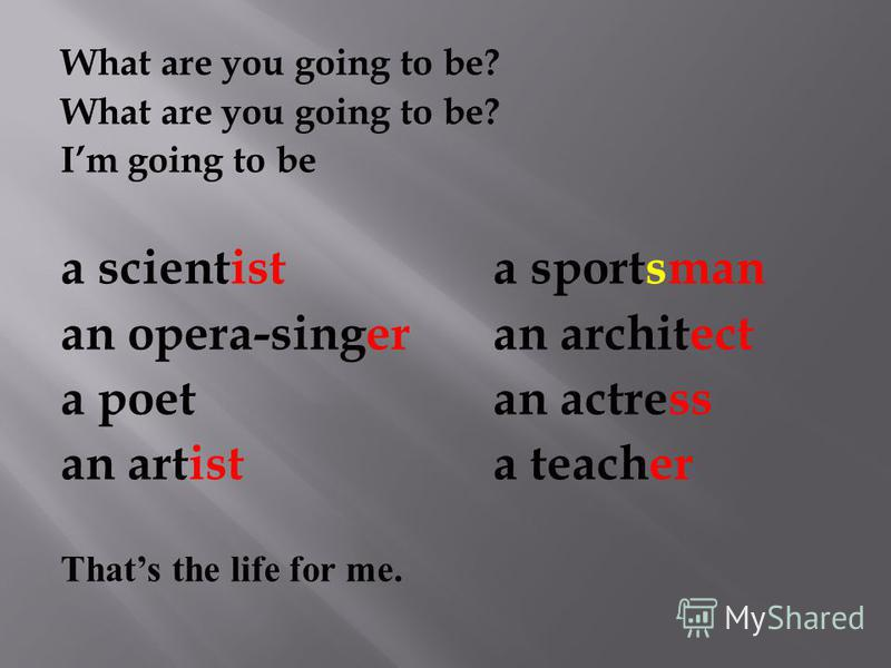 What are you going to be? Im going to be a scientist a sportsman an opera-singeran architect a poetan actress an artista teacher Thats the life for me.