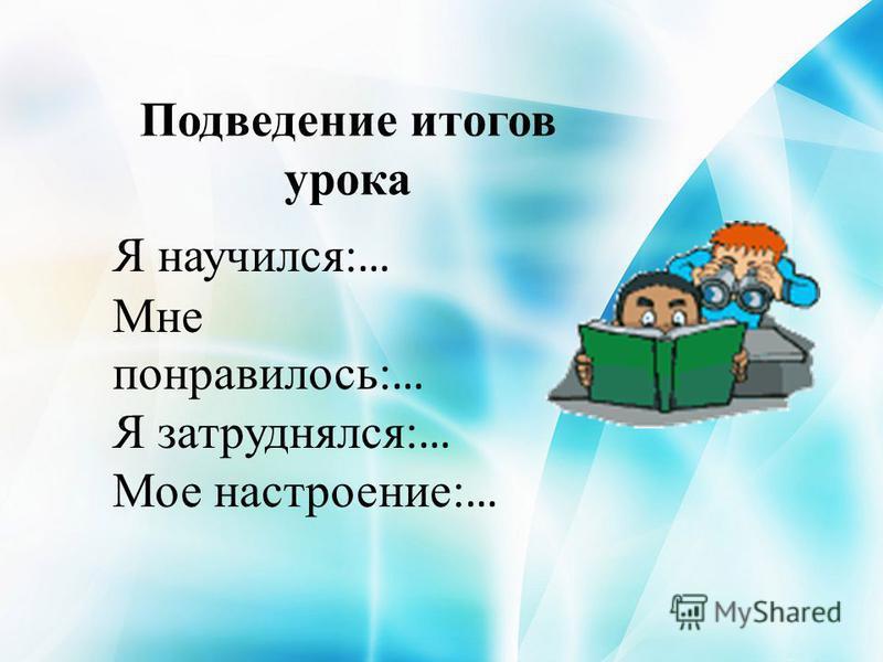 Подведение итогов урока Я научился: … Мне понравилось: … Я затруднялся: … Мое настроение: …