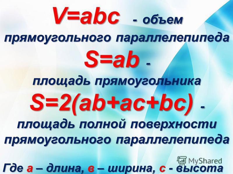 V=abc - объем прямоугольного параллелепипеда S=ab - площадь прямоугольника S=2(ab+ac+bc) - площадь полной поверхности прямоугольного параллелепипеда Где а – длина, в – ширина, с - высота