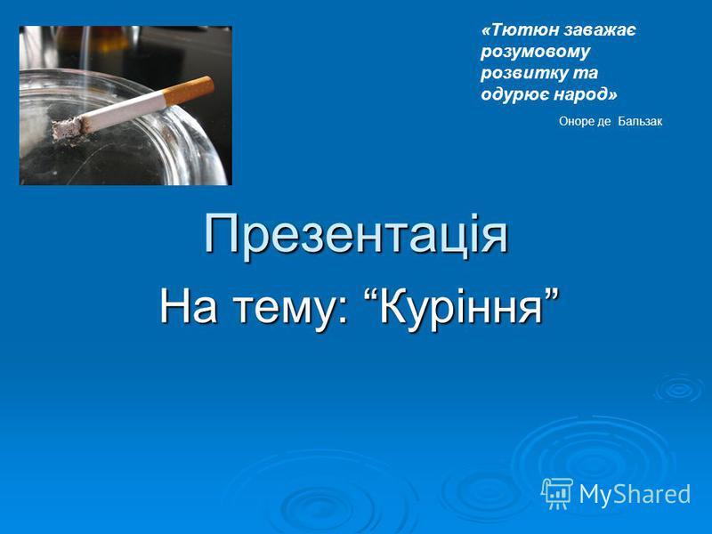 Презентація На тему: Куріння «Тютюн заважає розумовому розвитку та одурює народ» Оноре де Бальзак