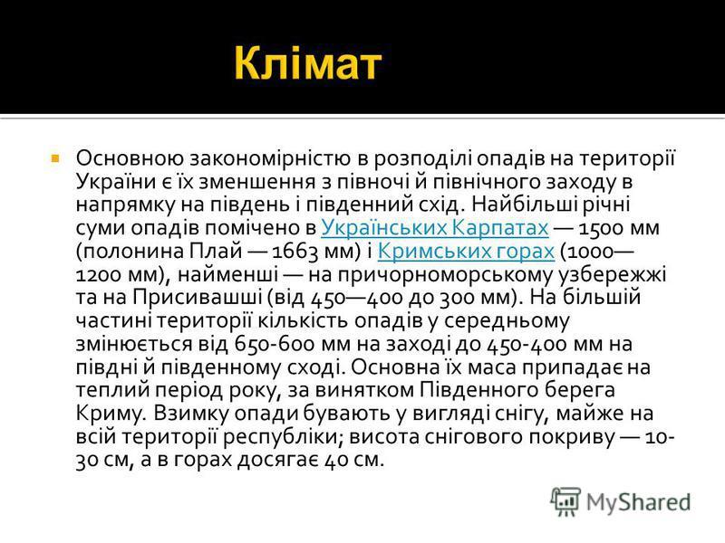 Основною закономірністю в розподілі опадів на території України є їх зменшення з півночі й північного заходу в напрямку на південь і південний схід. Найбільші річні суми опадів помічено в Українських Карпатах 1500 мм (полонина Плай 1663 мм) і Кримськ