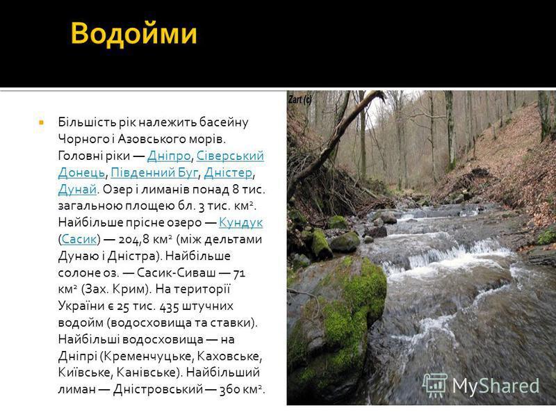 Більшість рік належить басейну Чорного і Азовського морів. Головні ріки Дніпро, Сіверський Донець, Південний Буг, Дністер, Дунай. Озер і лиманів понад 8 тис. загальною площею бл. 3 тис. км 2. Найбільше прісне озеро Кундук (Сасик) 204,8 км 2 (між дель