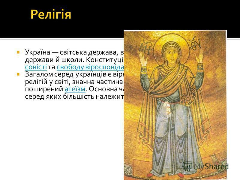 Україна світська держава, в якій церква відділена від держави й школи. Конституція Україна гарантує свободу совісті та свободу віросповідання.свободу совістісвободу віросповідання Загалом серед українців є вірні практично всіх основних релігій у світ