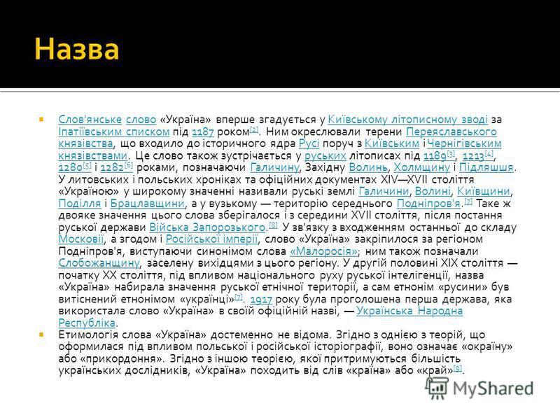 Слов'янське слово «Україна» вперше згадується у Київському літописному зводі за Іпатіївським списком під 1187 роком [2]. Ним окреслювали терени Переяславського князівства, що входило до історичного ядра Русі поруч з Київським і Чернігівським князівст
