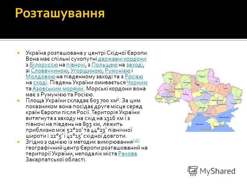 Україна розташована у центрі Східної Європи. Вона має спільні сухопутні державні кордони з Білоруссю на півночі, з Польщею на заході, зі Словаччиною, Угорщиною, Румунією і Молдовою на південному заході та з Росією на сході. Південь України омивається