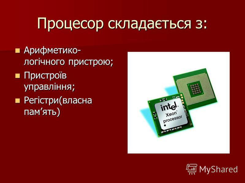 Процесор складається з: Арифметико- логічного пристрою; Арифметико- логічного пристрою; Пристроїв управління; Пристроїв управління; Регістри(власна память) Регістри(власна память)