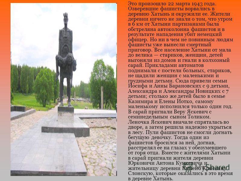 Это произошло 22 марта 1943 года. Озверевшие фашисты ворвались в деревню Хатынь и окружили ее. Жители деревни ничего не знали о том, что утром в 6 км от Хатыни партизанами была обстреляна автоколонна фашистов и в результате нападения убит немецкий оф