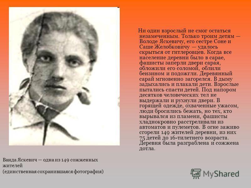 Ни один взрослый не смог остаться незамеченным. Только троим детям Володе Яскевичу, его сестре Соне и Саше Желобковичу удалось скрыться от гитлеровцев. Когда все население деревни было в сарае, фашисты заперли двери сарая, обложили его соломой, облил