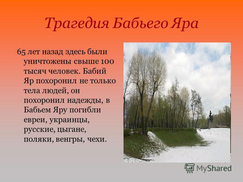 Трагедия Бабьего Яра 65 лет назад здесь были уничтожены свыше 100 тысяч человек. Бабий Яр похоронил не только тела людей, он похоронил надежды, в Бабьем Яру погибли евреи, украинцы, русские, цыгане, поляки, венгры, чехи.