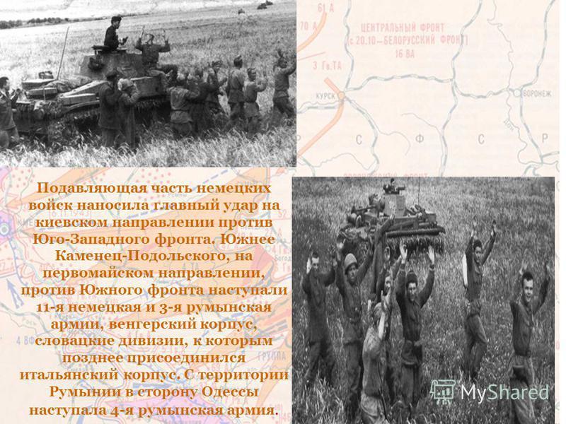 Подавляющая часть немецких войск наносила главный удар на киевском направлении против Юго-Западного фронта. Южнее Каменец-Подольского, на первомайском направлении, против Южного фронта наступали 11-я немецкая и 3-я румынская армии, венгерский корпус,