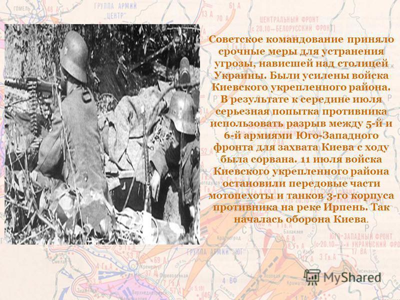 Советское командование приняло срочные меры для устранения угрозы, нависшей над столицей Украины. Были усилены войска Киевского укрепленного района. В результате к середине июля серьезная попытка противника использовать разрыв между 5-й и 6-й армиями