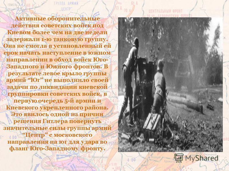 Активные оборонительные действия советских войск под Киевом более чем на две недели задержали 1-ю танковую группу. Она не смогла в установленный ей срок начать наступление в южном направлении в обход войск Юго- Западного и Южного фронтов. В результат
