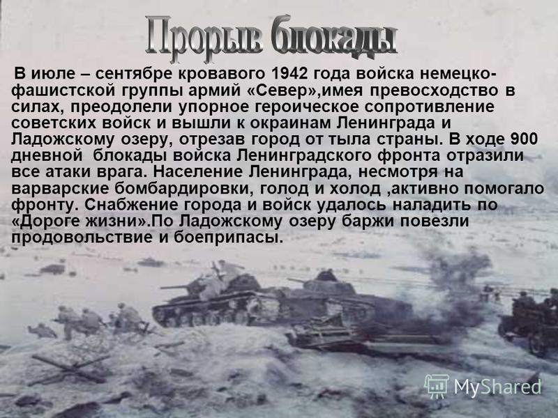 В июле – сентябре кровавого 1942 года войска немецко- фашистской группы армий «Север»,имея превосходство в силах, преодолели упорное героическое сопротивление советских войск и вышли к окраинам Ленинграда и Ладожскому озеру, отрезав город от тыла стр