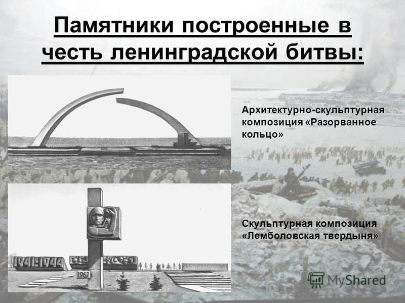 Памятники построенные в честь ленинградской битвы: Архитектурно-скульптурная композиция «Разорванное кольцо» Скульптурная композиция «Лемболовская твердыня»