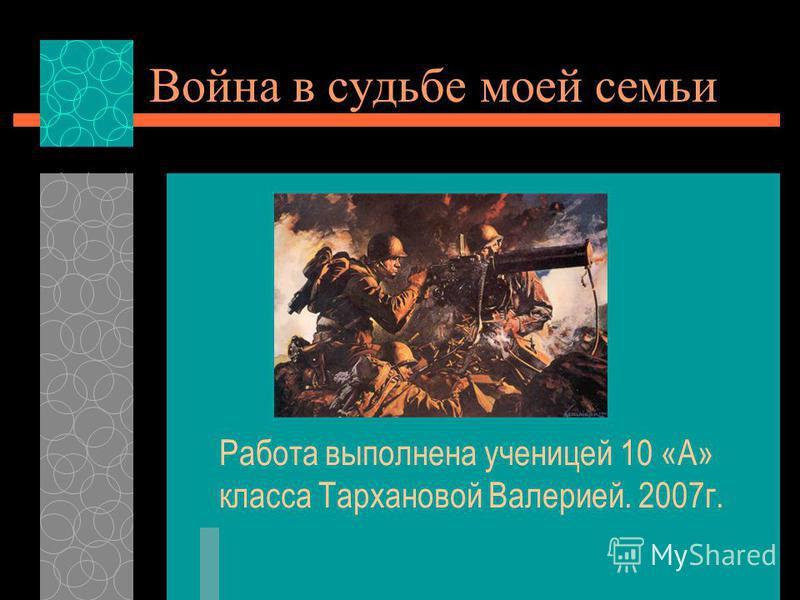 Война в судьбе моей семьи Работа выполнена ученицей 10 «А» класса Тархановой Валерией. 2007 г.