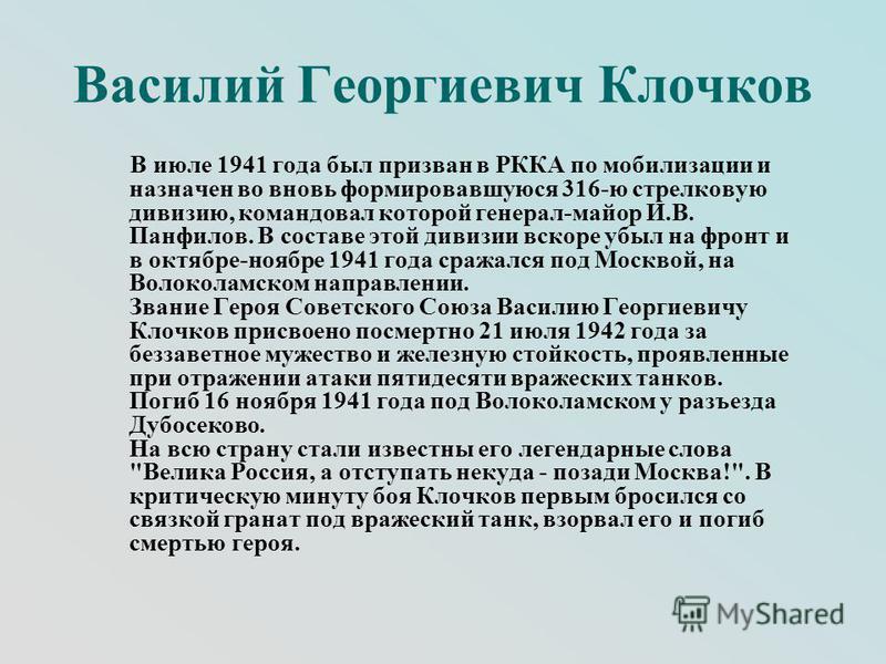 Василий Георгиевич Клочков В июле 1941 года был призван в РККА по мобилизации и назначен во вновь формировавшуюся 316-ю стрелковую дивизию, командовал которой генерал-майор И.В. Панфилов. В составе этой дивизии вскоре убыл на фронт и в октябре-ноябре