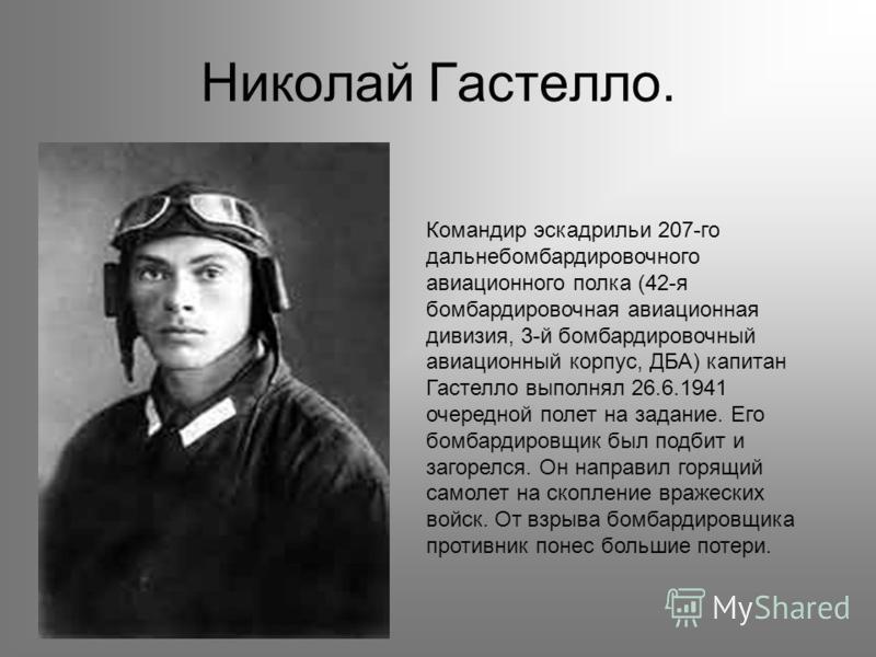 Николай Гастелло. Командир эскадрильи 207-го дальнебомбардировочного авиационного полка (42-я бомбардировочная авиационная дивизия, 3-й бомбардировочный авиационный корпус, ДБА) капитан Гастелло выполнял 26.6.1941 очередной полет на задание. Его бомб