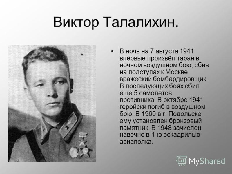 Виктор Талалихин. В ночь на 7 августа 1941 впервые произвёл таран в ночном воздушном бою, сбив на подступах к Москве вражеский бомбардировщик. В последующих боях сбил ещё 5 самолётов противника. В октябре 1941 геройски погиб в воздушном бою. В 1960 в