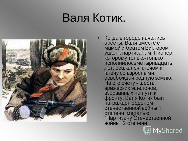 Валя Котик. Когда в городе начались аресты, Валя вместе с мамой и братом Виктором ушел к партизанам. Пионер, которому только-только исполнилось четырнадцать лет, сражался плечом к плечу со взрослыми, освобождая родную землю. На его счету - шесть враж