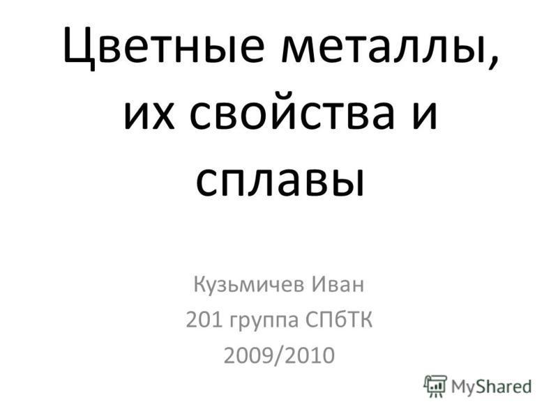 Цветные металлы, их свойства и сплавы Кузьмичев Иван 201 группа СПбТК 2009/2010