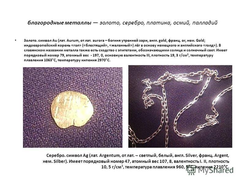 благородные металлы золото, серебро, платина, осмий, палладий Золото. символ Au (лат. Aurum, от лат. aurora – богиня утренней зари, англ. gold, франц. оr, нем. Gold; индоевропейский корень «гол» («блестящий», «желанный») лёг в основу немецкого и англ