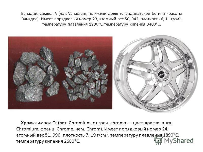 Ванадий. символ V (лат. Vanadium, по имени древнескандинавской богини красоты Ванадис). Имеет порядковый номер 23, атомный вес 50, 942, плотность 6, 11 г/см 3, температуру плавления 1900°С, температуру кипения 3400°С. Хром. символ Cr (лат. Chromium,