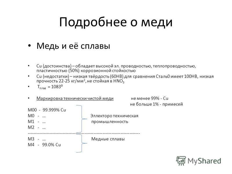 Подробнее о меди Медь и её сплавы Cu (достоинства) – обладает высокой эл. праведностью, теплоправедностью, пластичностью (50%) коррозионной стойкостью Cu (недостатки) – низкая твёрдость (60НВ) для сравнения Сталь 0 имеет 100НВ, низкая прочность 22-25