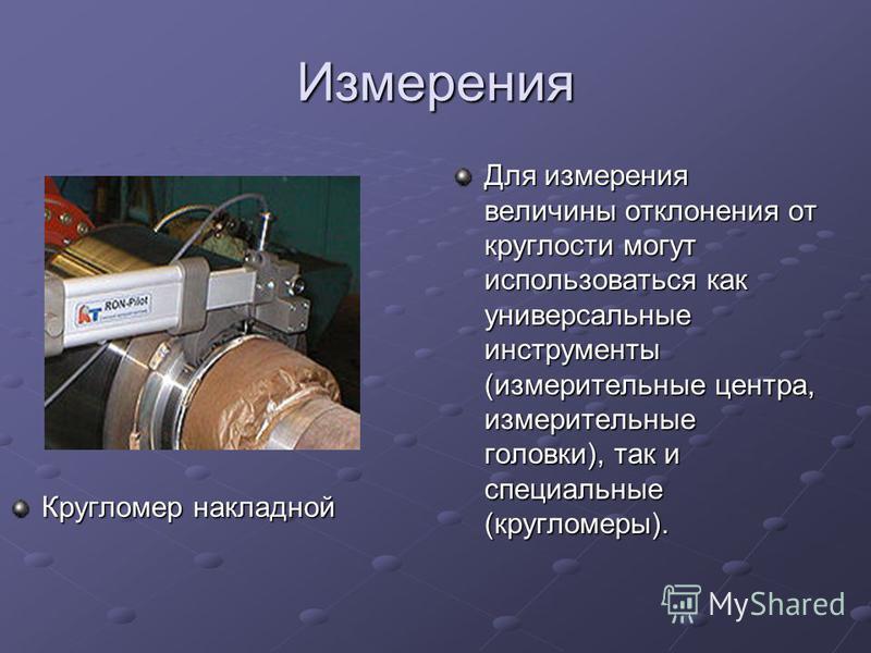 Измерения Кругломер накладной Для измерения величины отклонения от круглости могут использоваться как универсальные инструменты (измерительные центра, измерительные головки), так и специальные (кругломеры).