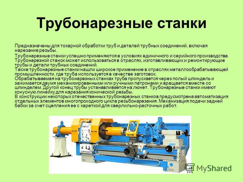 Трубонарезные станки Предназначены для токарной обработки труб и деталей трубных соединений, включая нарезание резьбы. Трубонарезные станки успешно применяются в условиях единичного и серийного производства. Трубонарезной станок может использоваться