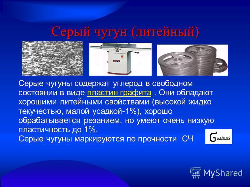 Серый чугун (литейный) Серые чугуны содержат углерод в свободном состоянии в виде пластин графита. Они обладают хорошими литейными свойствами (высокой жидко текучестью, малой усадкой-1%), хорошо обрабатывается резанием, но умеют очень низкую пластичн