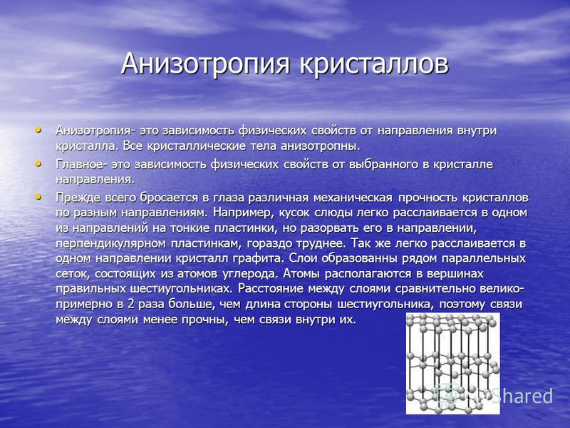 Анизотропия кристаллов Анизотропия- это зависимость физических свойств от направления внутри кристалла. Все кристаллические тела анизотропны. Анизотропия- это зависимость физических свойств от направления внутри кристалла. Все кристаллические тела ан