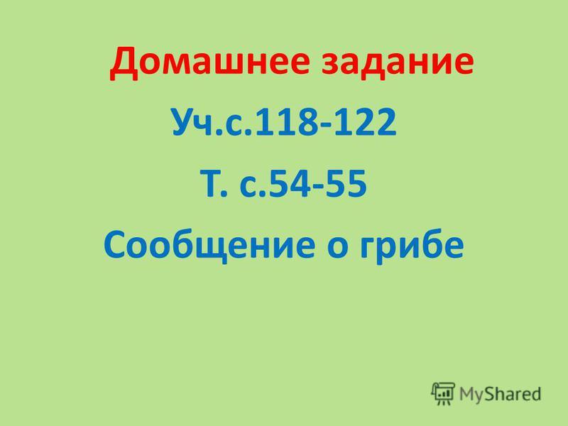 Домашнее задание Уч.с.118-122 Т. с.54-55 Сообщение о грибе