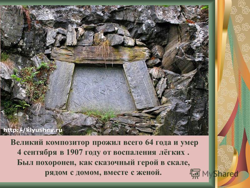 Великий композитор прожил всего 64 года и умер 4 сентября в 1907 году от воспаления лёгких. Был похоронен, как сказочный герой в скале, рядом с домом, вместе с женой.