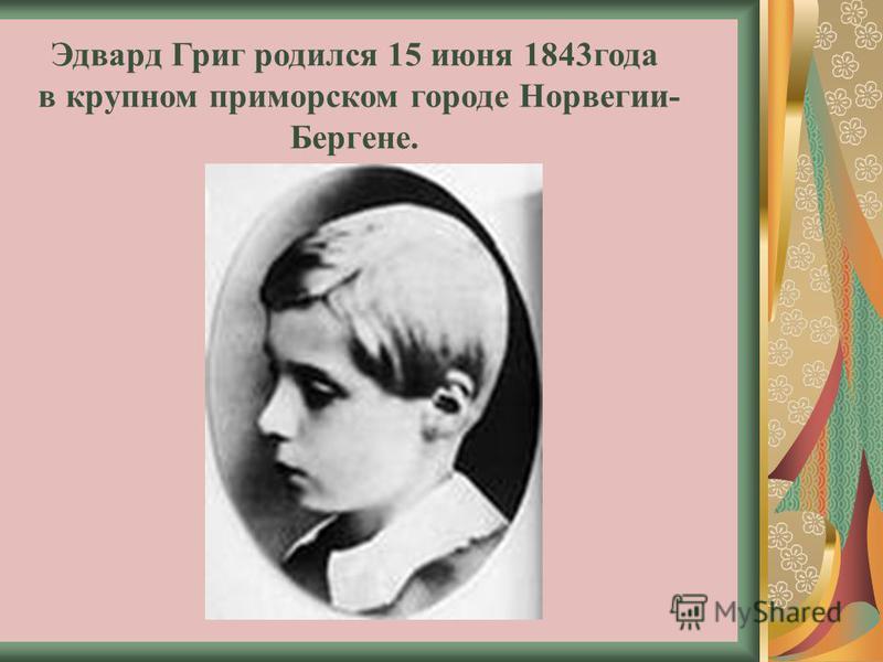Эдвард Григ родился 15 июня 1843 года в крупном приморском городе Норвегии- Бергене.