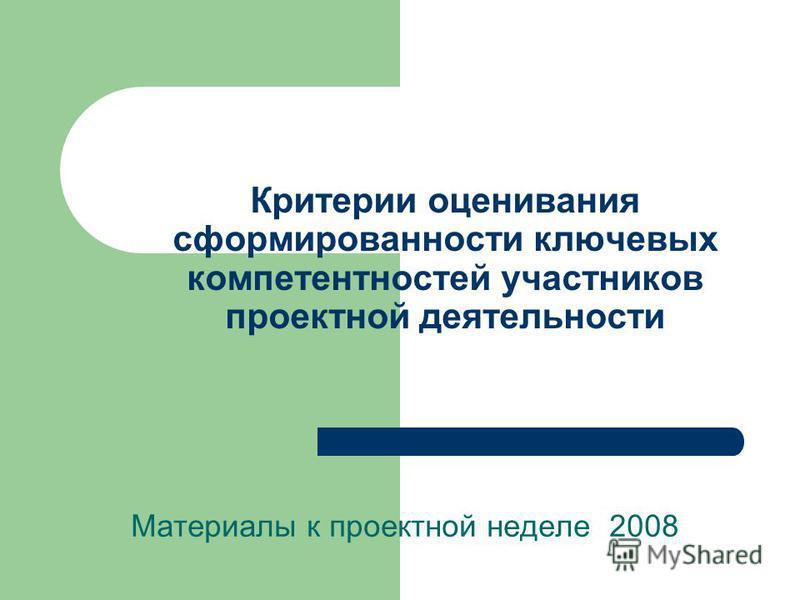 Критерии оценивания сформированности ключевых компетентностей участников проектной деятельности Материалы к проектной неделе 2008