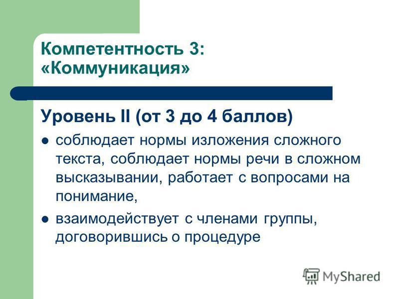 Компетентность 3: «Коммуникация» Уровень II (от 3 до 4 баллов) соблюдает нормы изложения сложного текста, соблюдает нормы речи в сложном высказывании, работает с вопросами на понимание, взаимодействует с членами группы, договорившись о процедуре