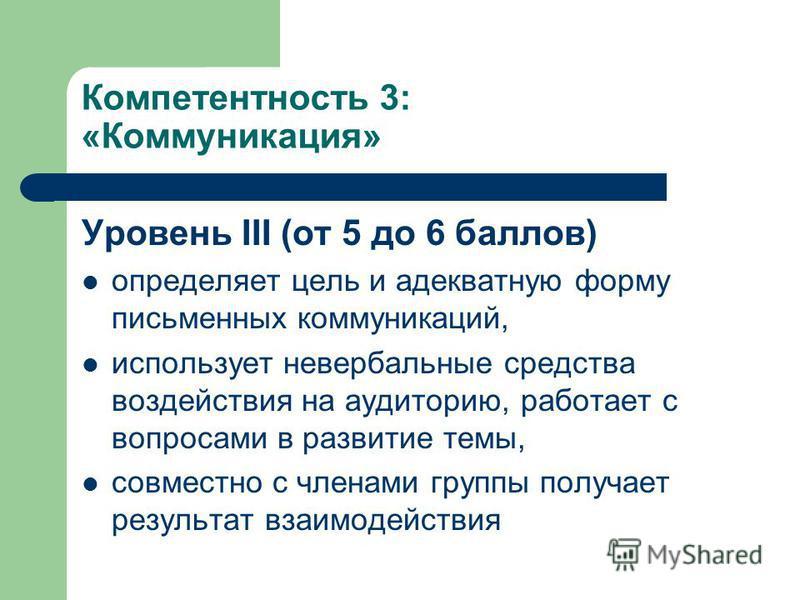 Компетентность 3: «Коммуникация» Уровень III (от 5 до 6 баллов) определяет цель и адекватную форму письменных коммуникаций, использует невербальные средства воздействия на аудиторию, работает с вопросами в развитие темы, совместно с членами группы по
