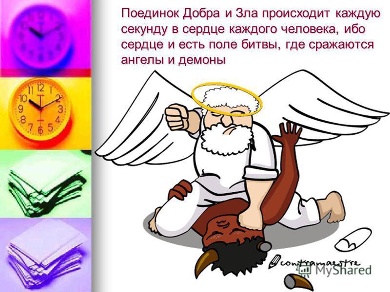 Поединок Добра и Зла происходит каждую секунду в сердце каждого человека, ибо сердце и есть поле битвы, где сражаются ангелы и демоны