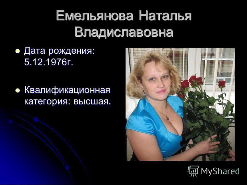 Емельянова Наталья Владиславовна Дата рождения: 5.12.1976 г. Дата рождения: 5.12.1976 г. Квалификационная категория: высшая. Квалификационная категория: высшая.