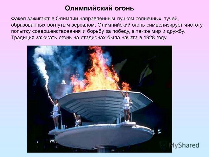 Олимпийский огонь Факел зажигают в Олимпии направленным пучком солнечных лучей, образованных вогнутым зеркалом. Олимпийский огонь символизирует чистоту, попытку совершенствования и борьбу за победу, а также мир и дружбу. Традиция зажигать огонь на ст