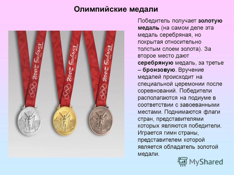 Олимпийские медали Победитель получает золотую медаль (на самом деле эта медаль серебряная, но покрытая относительно толстым слоем золота). За второе место дают серебряную медаль, за третье – бронзовую. Вручение медалей происходит на специальной цере