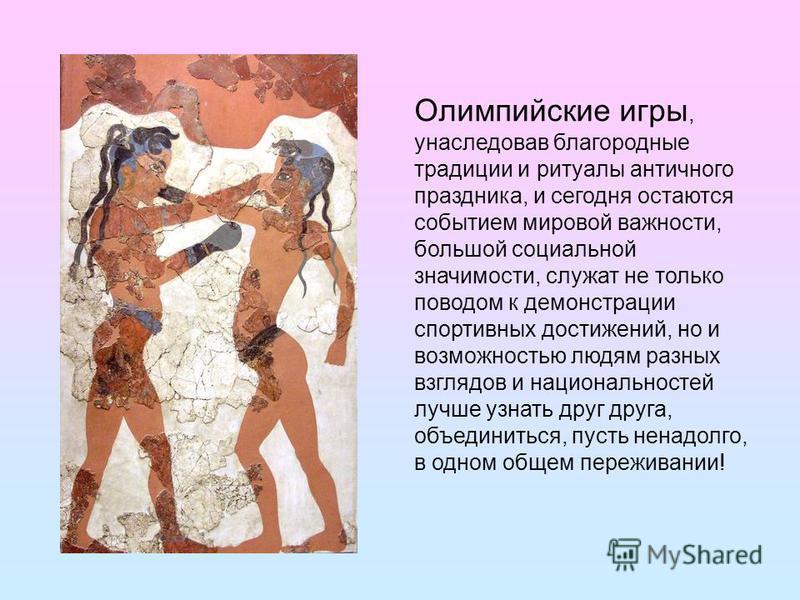 Олимпийские игры, унаследовав благородные традиции и ритуалы античного праздника, и сегодня остаются событием мировой важности, большой социальной значимости, служат не только поводом к демонстрации спортивных достижений, но и возможностью людям разн