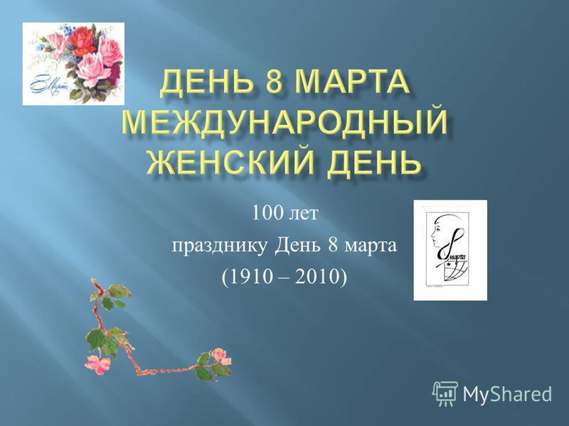 100 лет празднику День 8 марта (1910 – 2010)