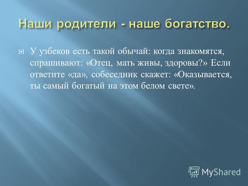 У узбеков есть такой обычай : когда знакомятся, спрашивают : « Отец, мать живы, здоровы ?» Если ответите « да », собеседник скажет : « Оказывается, ты самый богатый на этом белом свете ».