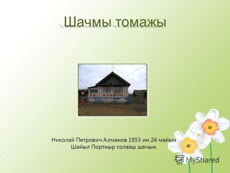 Шачмы томажы Николай Петрович Алманов 1953 ин 24 майын Шайыл Портныр солаэш шачын.