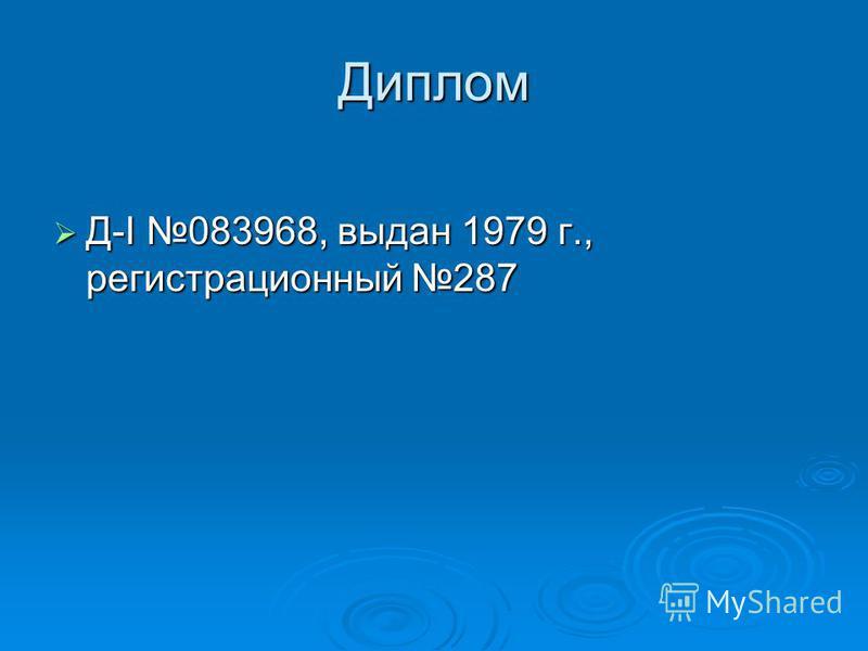 Диплом Д-I 083968, выдан 1979 г., регистрационный 287 Д-I 083968, выдан 1979 г., регистрационный 287